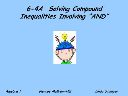 "6-4A Solving Compound Inequalities Involving ""AND"" Algebra 1 Glencoe McGraw-HillLinda Stamper."