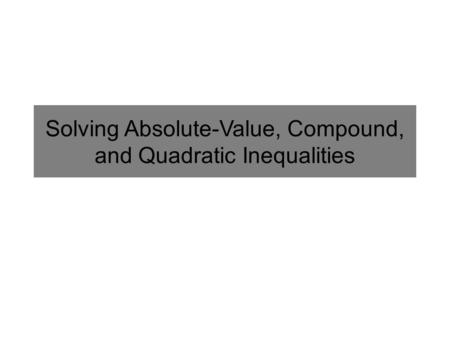 Solving Absolute-Value, Compound, and Quadratic Inequalities.