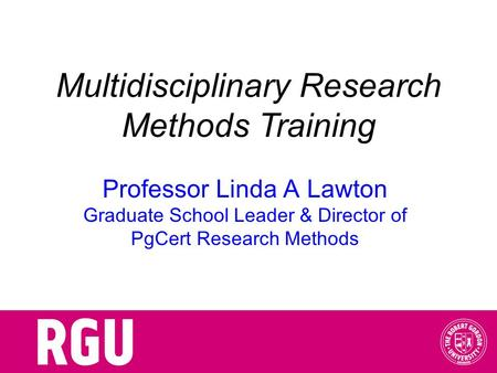 Multidisciplinary Research Methods Training Professor Linda A Lawton Graduate School Leader & Director of PgCert Research Methods.