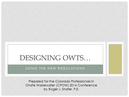 USING THE NEW REGULATIONS DESIGNING OWTS… Prepared for the Colorado Professionals in Onsite Wastewater (CPOW) 2014 Conference by Roger J. Shafer, P.E.
