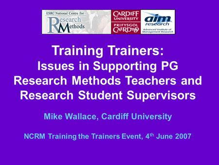 Training Trainers: Issues in Supporting PG Research Methods Teachers and Research Student Supervisors Mike Wallace, Cardiff University NCRM Training the.