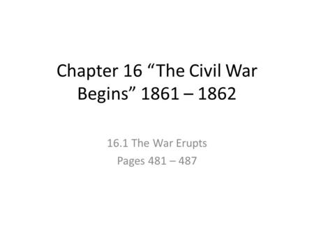 "Chapter 16 ""The Civil War Begins"" 1861 – 1862 16.1 The War Erupts Pages 481 – 487."