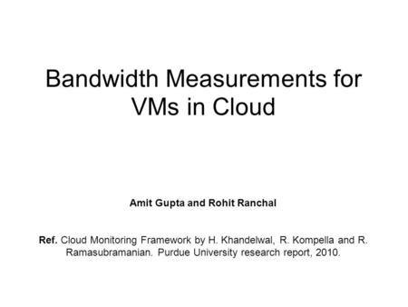 Bandwidth Measurements for VMs in Cloud Amit Gupta and Rohit Ranchal Ref. Cloud Monitoring Framework by H. Khandelwal, R. Kompella and R. Ramasubramanian.