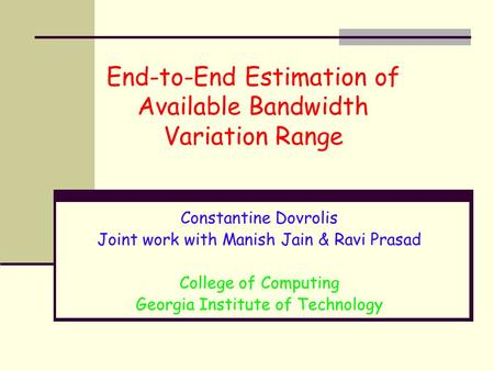 End-to-End Estimation of Available Bandwidth Variation Range Constantine Dovrolis Joint work with Manish Jain & Ravi Prasad College of Computing Georgia.