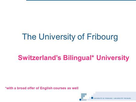 The University of Fribourg Switzerland's Bilingual* University *with a broad offer of English courses as well.