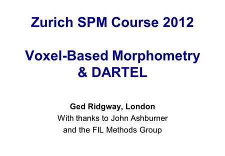 Zurich SPM Course 2012 Voxel-Based Morphometry & DARTEL Ged Ridgway, London With thanks to John Ashburner and the FIL Methods Group.