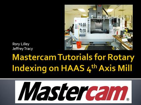 Rory Lilley Jeffrey Tracy.  Generate Mastercam tutorials for instructional use on the HAAS 4 th Axis Mill  Update Existing Pocketing Tutorial  Create.