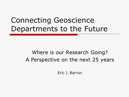 Connecting Geoscience Departments to the Future Where is our Research Going? A Perspective on the next 25 years Eric J. Barron.
