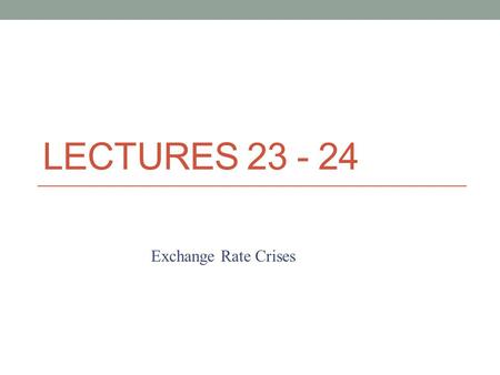 LECTURES 23 - 24 Exchange Rate Crises. The typical fixed exchange rate succeeds for a few years, only to break. A recent study found that the average.