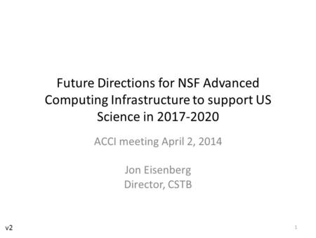 Future Directions for NSF Advanced Computing Infrastructure to support US Science in 2017-2020 ACCI meeting April 2, 2014 Jon Eisenberg Director, CSTB.