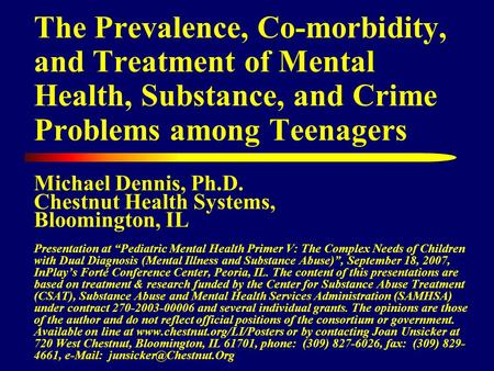 The Prevalence, Co-morbidity, and Treatment of Mental Health, Substance, and Crime Problems among Teenagers Michael Dennis, Ph.D. Chestnut Health Systems,