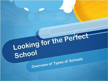 Looking for the Perfect School Overview of Types of Schools.