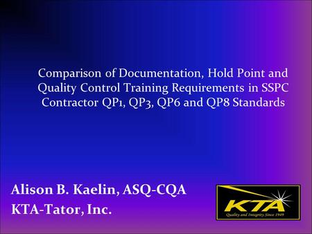 Comparison of Documentation, Hold Point and Quality Control Training Requirements in SSPC Contractor QP1, QP3, QP6 and QP8 Standards Alison B. Kaelin,