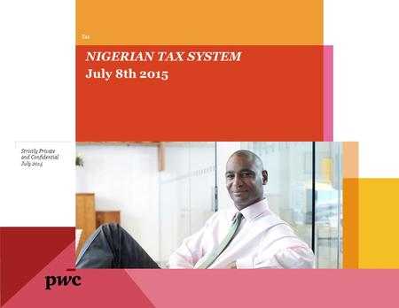 July 8th 2015 NIGERIAN TAX SYSTEM Tax July 2015 Strictly Private and Confidential.