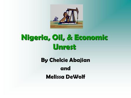 Nigeria, Oil, & Economic Unrest By Chelcie Abajian and Melissa DeWolf.