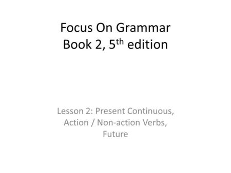 Focus On Grammar Book 2, 5 th edition Lesson 2: Present Continuous, Action / Non-action Verbs, Future.
