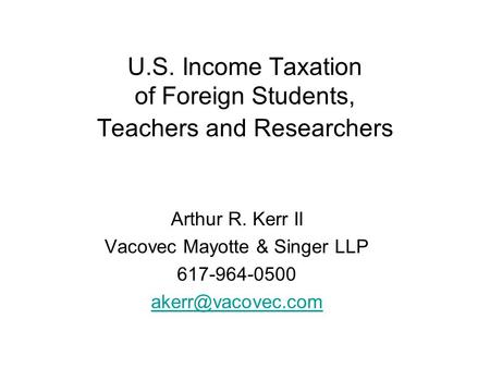 U.S. Income Taxation of Foreign Students, Teachers and Researchers Arthur R. Kerr II Vacovec Mayotte & Singer LLP 617-964-0500