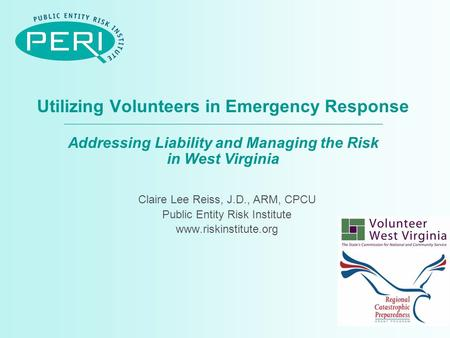 Utilizing Volunteers in Emergency Response Addressing Liability and Managing the Risk in West Virginia Claire Lee Reiss, J.D., ARM, CPCU Public Entity.