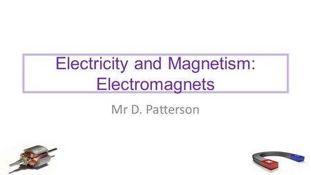 Electricity and Magnetism: Electromagnets Mr D. Patterson.