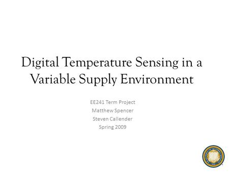 Digital Temperature Sensing in a Variable Supply Environment EE241 Term Project Matthew Spencer Steven Callender Spring 2009.