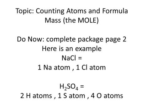 Topic: Counting Atoms and Formula Mass (the MOLE) Do Now: complete package page 2 Here is an example NaCl = 1 Na atom, 1 Cl atom H 2 SO 4 = 2 H atoms,