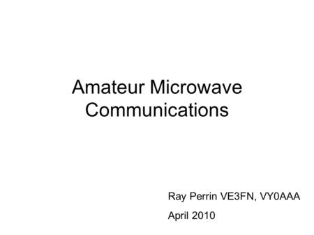 Amateur Microwave Communications Ray Perrin VE3FN, VY0AAA April 2010.