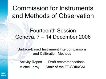 Surface-Based Instrument Intercomparisons and Calibration Methods Activity Report Draft recommendations Michel Leroy Chair of the ET-SBII&CM Commission.