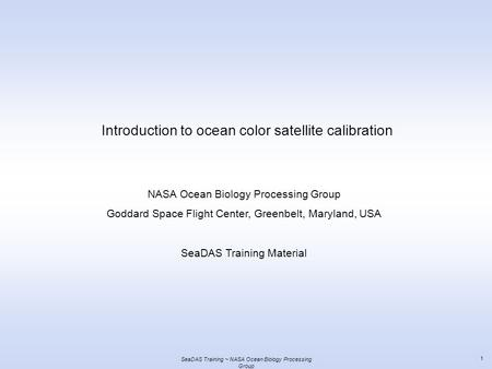SeaDAS Training ~ NASA Ocean Biology Processing Group 1 Introduction to ocean color satellite calibration NASA Ocean Biology Processing Group Goddard Space.