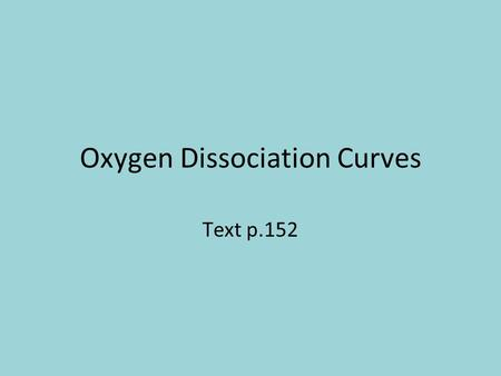 Oxygen Dissociation Curves Text p.152. Objectives What is an oxygen dissociation curve? What is the effect of carbon dioxide concentration on the curve.