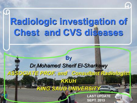 Radiologic investigation of Chest and CVS diseases By Dr Mohamed Sherif El-Sharkawy ASSOCIATE PROF. and Consultant Radiologist KKUH KING SAUD UNIVERSITY.