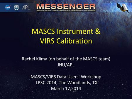 Rachel Klima (on behalf of the MASCS team) JHU/APL MASCS/VIRS Data Users' Workshop LPSC 2014, The Woodlands, TX March 17,2014 MASCS Instrument & VIRS Calibration.