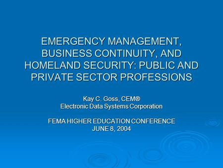 EMERGENCY MANAGEMENT, BUSINESS CONTINUITY, AND HOMELAND SECURITY: PUBLIC AND PRIVATE SECTOR PROFESSIONS Kay C. Goss, CEM® Electronic Data Systems Corporation.