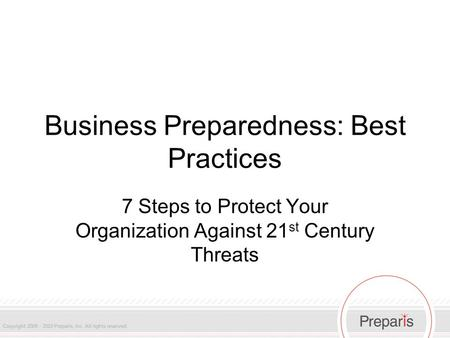 Business Preparedness: Best Practices 7 Steps to Protect Your Organization Against 21 st Century Threats.