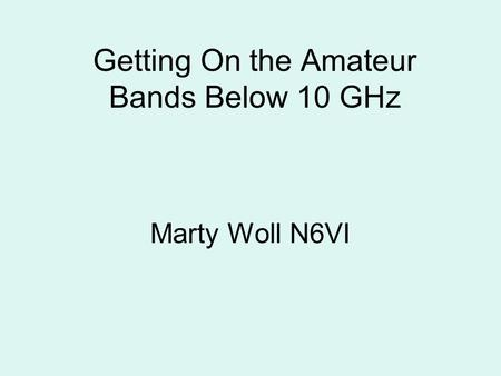Getting On the Amateur Bands Below 10 GHz Marty Woll N6VI.
