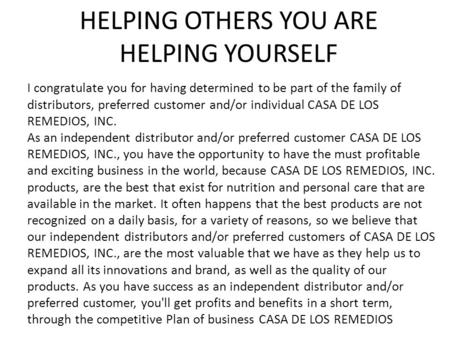 HELPING OTHERS YOU ARE HELPING YOURSELF I congratulate you for having determined to be part of the family of distributors, preferred customer and/or individual.