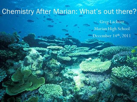 Greg Lackner Marian High School December 14 th, 2011 Chemistry After Marian: What's out there?