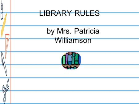 LIBRARY RULES by Mrs. Patricia Williamson. Enter SILENTLY.