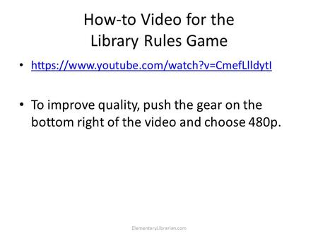 How-to Video for the Library Rules Game https://www.youtube.com/watch?v=CmefLlldytI To improve quality, push the gear on the bottom right of the video.