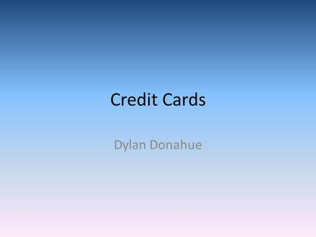 Credit Cards Dylan Donahue. What is Credit Credit means simply that someone to lend you money after you promise to pay it back with interest. Interest.