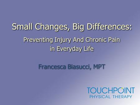 Small Changes, Big Differences: Preventing Injury And Chronic Pain in Everyday Life Francesca Biasucci, MPT Preventing Injury And Chronic Pain in Everyday.