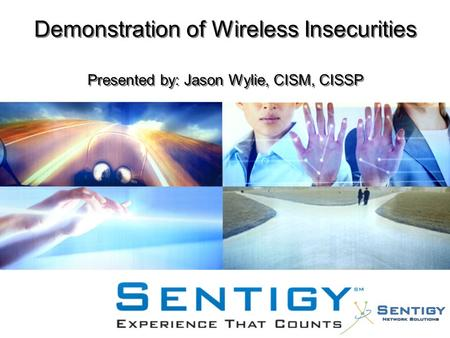 Demonstration of Wireless Insecurities Presented by: Jason Wylie, CISM, CISSP.
