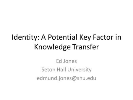 Identity: A Potential Key Factor in Knowledge Transfer Ed Jones Seton Hall University