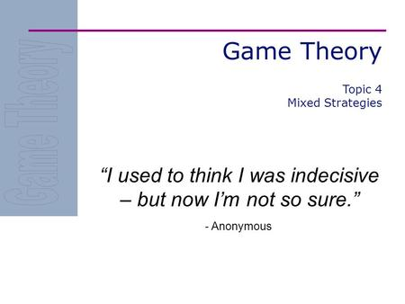 "Game Theory ""I used to think I was indecisive – but now I'm not so sure."" - Anonymous Topic 4 Mixed Strategies."