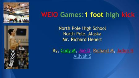 WEIO Games:1 foot high kick North Pole High School North Pole, Alaska Mr. Richard Henert By, Cody M, Joe D, Richard M, Jadon N Alliyah S.