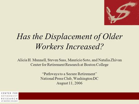 Has the Displacement of Older Workers Increased? Alicia H. Munnell, Steven Sass, Mauricio Soto, and Natalia Zhivan Center for Retirement Research at Boston.