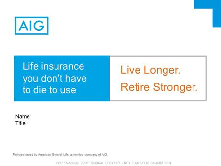 FOR FINANCIAL PROFESSIONAL USE ONLY – NOT FOR PUBLIC DISTRIBUTION Policies issued by American General Life, a member company of AIG, Name Title Live Longer.