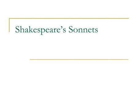 "Shakespeare's Sonnets. What is a sonnet? The word itself is derived from the Italian word meaning sonetto, meaning the word, ""little sound; song"" 14 line."