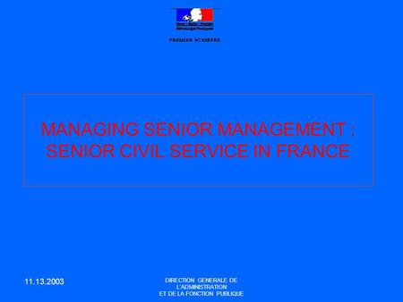 11.13.2003 DIRECTION GENERALE DE L'ADMINISTRATION ET DE LA FONCTION PUBLIQUE MANAGING SENIOR MANAGEMENT : SENIOR CIVIL SERVICE IN FRANCE.