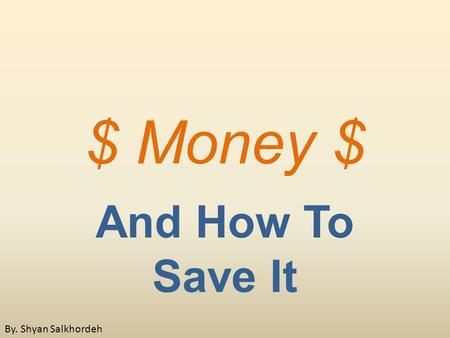 $ Money $ And How To Save It By. Shyan Salkhordeh.