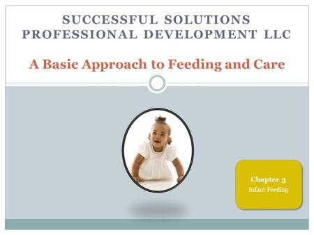 SUCCESSFUL SOLUTIONS PROFESSIONAL DEVELOPMENT LLC A Basic Approach to Feeding and Care Chapter 3 Infant Feeding.